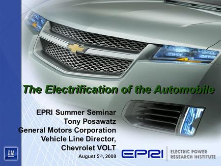 The Electrification of the Automobile EPRI Summer Seminar Tony Posawatz General Motors Corporation Vehicle Line Director, Chevrolet VOLT August 5 th, 2008.