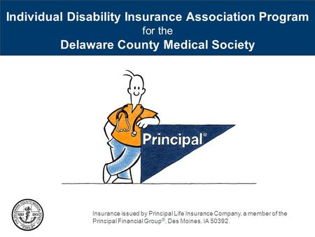 Individual Disability Insurance Association Program for the Delaware County Medical Society Insurance issued by Principal Life Insurance Company, a member.