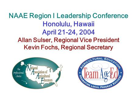 NAAE Region I Leadership Conference Honolulu, Hawaii April 21-24, 2004 Allan Sulser, Regional Vice President Kevin Fochs, Regional Secretary.