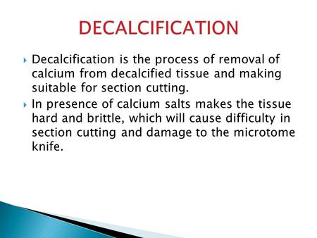  Decalcification is the process of removal of calcium from decalcified tissue and making suitable for section cutting.  In presence of calcium salts.
