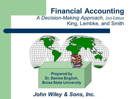 Financial Accounting A Decision-Making Approach, 2nd Edition King, Lembke, and Smith John Wiley & Sons, Inc. Prepared by Dr. Denise English, Boise State.