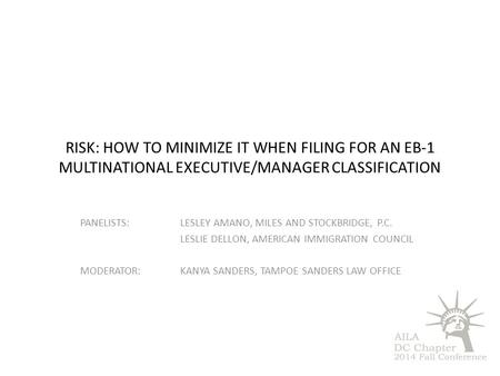 RISK: HOW TO MINIMIZE IT WHEN FILING FOR AN EB-1 MULTINATIONAL EXECUTIVE/MANAGER CLASSIFICATION PANELISTS:LESLEY AMANO, MILES AND STOCKBRIDGE, P.C. LESLIE.