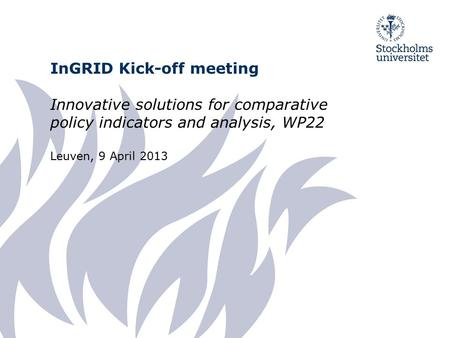 InGRID Kick-off meeting Innovative solutions for comparative policy indicators and analysis, WP22 Leuven, 9 April 2013.