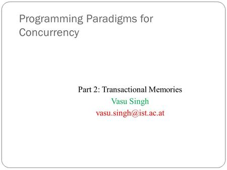 Programming Paradigms for Concurrency Part 2: Transactional Memories Vasu Singh