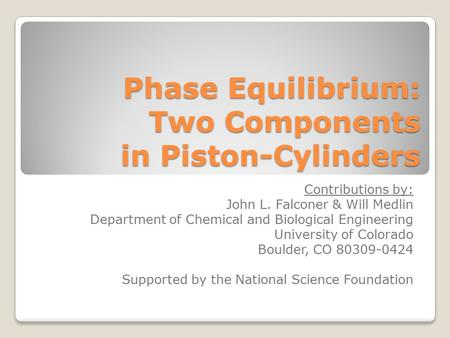 Phase Equilibrium: Two Components in Piston-Cylinders Contributions by: John L. Falconer & Will Medlin Department of Chemical and Biological Engineering.