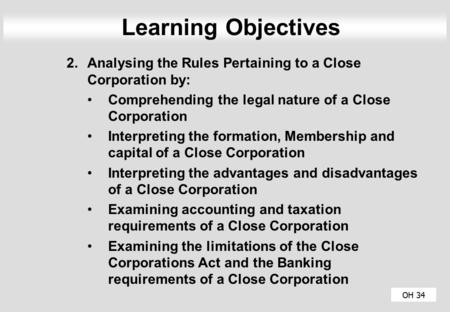 Learning Objectives Analysing the Rules Pertaining to a Close Corporation by: Comprehending the legal nature of a Close Corporation Interpreting the formation,