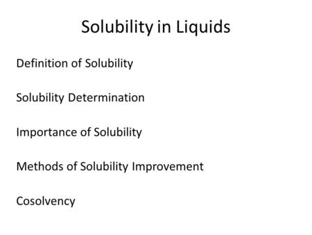 Solubility in Liquids Definition of Solubility Solubility Determination Importance of Solubility Methods of Solubility Improvement Cosolvency.