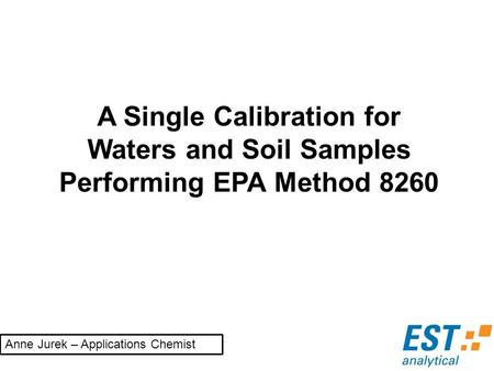 A Single Calibration for Waters and Soil Samples Performing EPA Method 8260 Anne Jurek – Applications Chemist.