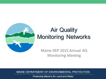 Air Quality Monitoring Networks Maine DEP 2015 Annual AQ Monitoring Meeting MAINE DEPARTMENT OF ENVIRONMENTAL PROTECTION Protecting Maine's Air, Land and.