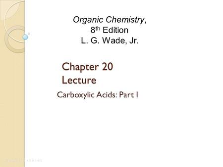 Chapter 20 Lecture Carboxylic Acids: Part I Organic Chemistry, 8 th Edition L. G. Wade, Jr.