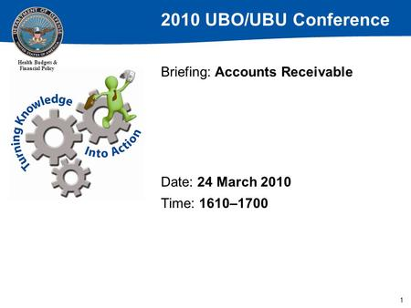 2010 UBO/UBU Conference Health Budgets & Financial Policy 1 Briefing: Accounts Receivable Date: 24 March 2010 Time: 1610–1700.