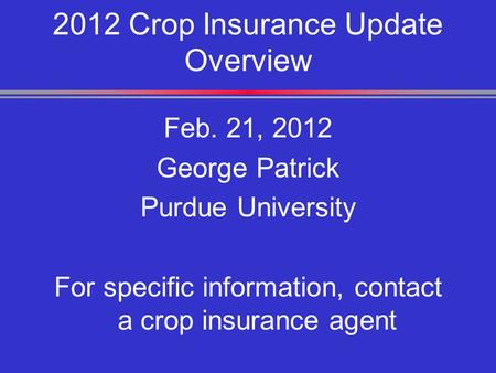 2012 Crop Insurance Update Overview Feb. 21, 2012 George Patrick Purdue University For specific information, contact a crop insurance agent.