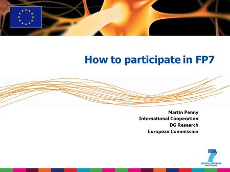 Martin Penny International Cooperation DG Research European Commission How to participate in FP7.