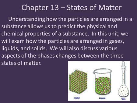 Chapter 13 – States of Matter Understanding how the particles are arranged in a substance allows us to predict the physical and chemical properties of.