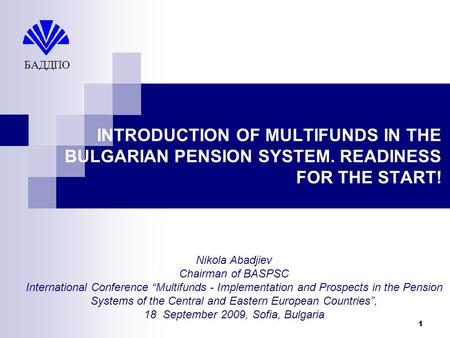 1 INTRODUCTION OF MULTIFUNDS IN THE BULGARIAN PENSION SYSTEM. READINESS FOR THE START! БАДДПО Nikola Abadjiev Chairman of BASPSC International Conference.