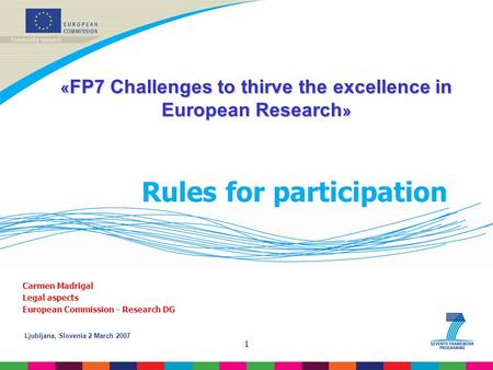 Ljubljana, Slovenia 2 March 2007 1 Rules for participation Carmen Madrigal Legal aspects European Commission - Research DG « FP7 Challenges to thirve the.