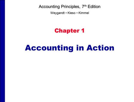 Chapter 1 Accounting in Action Accounting Principles, 7 th Edition Weygandt Kieso Kimmel.