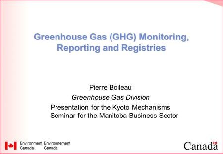 Greenhouse Gas (GHG) Monitoring, Reporting and Registries Pierre Boileau Greenhouse Gas Division Presentation for the Kyoto Mechanisms Seminar for the.