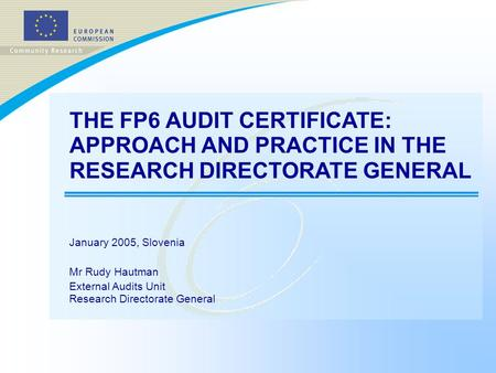 THE FP6 AUDIT CERTIFICATE: APPROACH AND PRACTICE IN THE RESEARCH DIRECTORATE GENERAL January 2005, Slovenia Mr Rudy Hautman External Audits Unit Research.