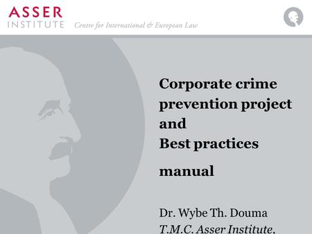 Corporate crime prevention project and Best practices manual Dr. Wybe Th. Douma T.M.C. Asser Institute, The Hague.