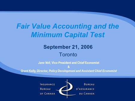 Fair Value Accounting and the Minimum Capital Test September 21, 2006 Toronto Jane Voll, Vice-President and Chief Economist & Grant Kelly, Director, Policy.