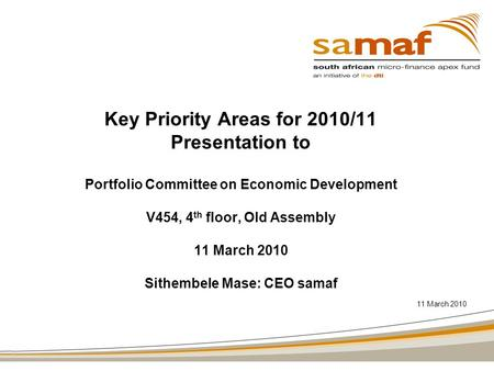 Key Priority Areas for 2010/11 Presentation to Portfolio Committee on Economic Development V454, 4 th floor, Old Assembly 11 March 2010 Sithembele Mase: