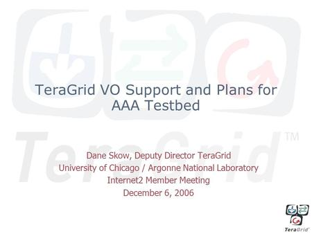 TeraGrid VO Support and Plans for AAA Testbed Dane Skow, Deputy Director TeraGrid University of Chicago / Argonne National Laboratory Internet2 Member.