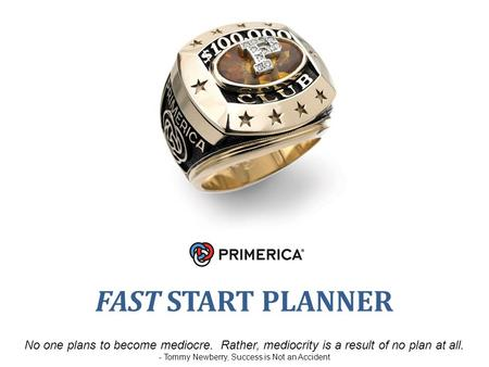 FAST START PLANNER No one plans to become mediocre. Rather, mediocrity is a result of no plan at all. - Tommy Newberry, Success is Not an Accident.