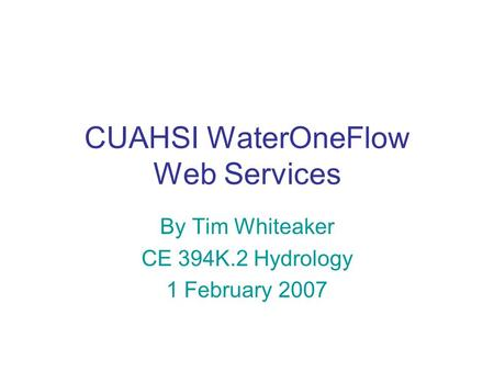 CUAHSI WaterOneFlow Web Services By Tim Whiteaker CE 394K.2 Hydrology 1 February 2007.