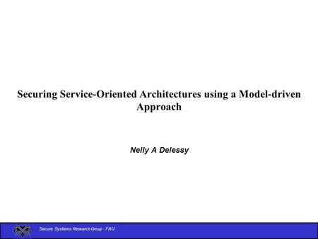 Secure Systems Research Group - FAU Securing Service-Oriented Architectures using a Model-driven Approach Nelly A Delessy.