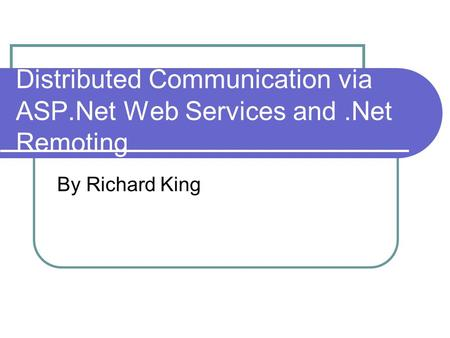 Distributed Communication via ASP.Net Web Services and.Net Remoting By Richard King.