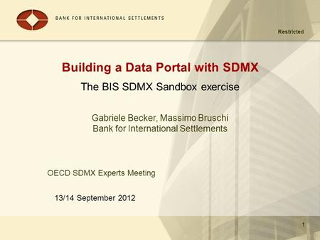 Restricted 13/14 September 2012 1 Building a Data Portal with SDMX The BIS SDMX Sandbox exercise 1 Gabriele Becker, Massimo Bruschi Bank for International.