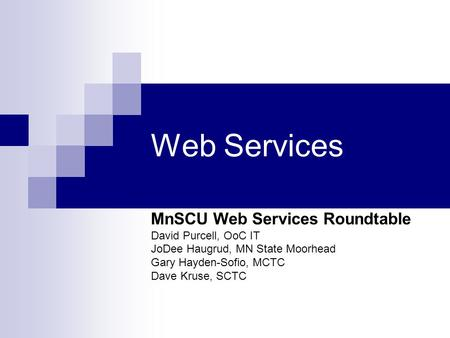 Web Services MnSCU Web Services Roundtable David Purcell, OoC IT JoDee Haugrud, MN State Moorhead Gary Hayden-Sofio, MCTC Dave Kruse, SCTC.