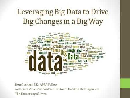 Leveraging Big Data to Drive Big Changes in a Big Way Don Guckert, P.E., APPA Fellow Associate Vice President & Director of Facilities Management The University.