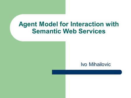 Agent Model for Interaction with Semantic Web Services Ivo Mihailovic.
