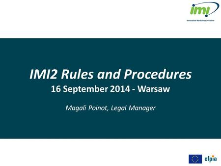 IMI2 Rules and Procedures 16 September 2014 - Warsaw Magali Poinot, Legal Manager.