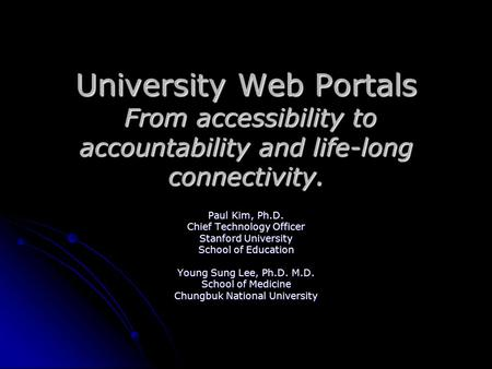 University Web Portals From accessibility to accountability and life-long connectivity. Paul Kim, Ph.D. Chief Technology Officer Stanford University School.