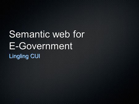 Semantic web for E-Government Lingling CUI. Motivation E-Government.