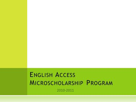 2010-2011 E NGLISH A CCESS M ICROSCHOLARSHIP P ROGRAM.