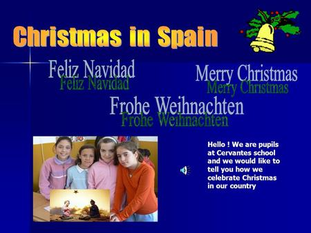 Hello ! We are pupils at Cervantes school and we would like to tell you how we celebrate Christmas in our country.