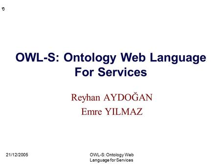 * * 0 OWL-S: Ontology Web Language For Services Reyhan AYDOĞAN Emre YILMAZ 21/12/2005OWL-S: Ontology Web Language for Services.