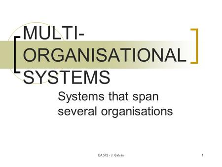 BA 572 - J. Galván1 MULTI- ORGANISATIONAL SYSTEMS Systems that span several organisations.