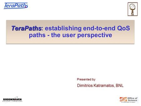 TeraPaths TeraPaths: establishing end-to-end QoS paths - the user perspective Presented by Presented by Dimitrios Katramatos, BNL Dimitrios Katramatos,