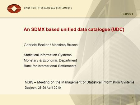 Restricted Daejeon, 26-29 April 2010 1 An SDMX based unified data catalogue (UDC) MSIS – Meeting on the Management of Statistical Information Systems 1.