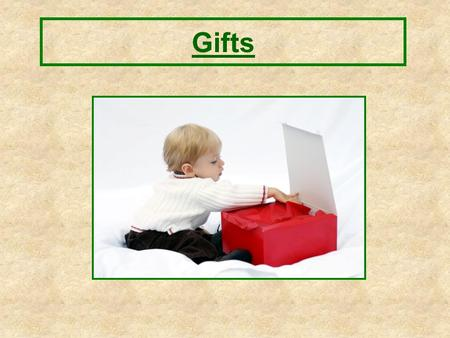 Gifts. What are gifts? –Someone gives it to you. –You give it to someone. Gifts.
