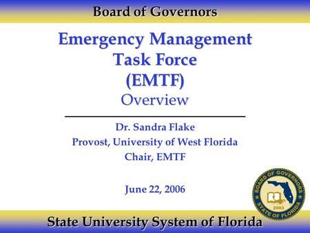 Emergency Management Task Force (EMTF) Overview Dr. Sandra Flake Provost, University of West Florida Chair, EMTF Board of Governors State University System.