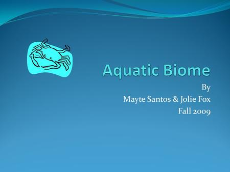 By Mayte Santos & Jolie Fox Fall 2009. Introduction Come on with us and explore our home, the aquatic biome! What we love most about where we live are.