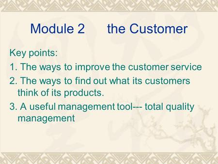 Module 2 the Customer Key points: 1. The ways to improve the customer service 2. The ways to find out what its customers think of its products. 3. A useful.