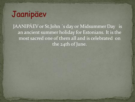 JAANIPÄEV or St.John ´s day or Midsummer Day is an ancient summer holiday for Estonians. It is the most sacred one of them all and is celebrated on the.