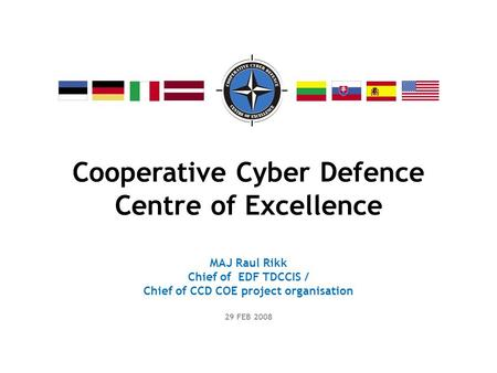 Cooperative Cyber Defence Centre of Excellence MAJ Raul Rikk Chief of EDF TDCCIS / Chief of CCD COE project organisation 29 FEB 2008.